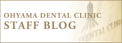 OHYAMA DENTAL CLINIC STAFF BLOG